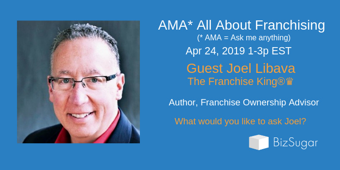 Everything About Franchising: AMA with Joel Libava, The Franchise King®♛ ~ Wed 4/24/19 1-3p ET - BizSugar Blog